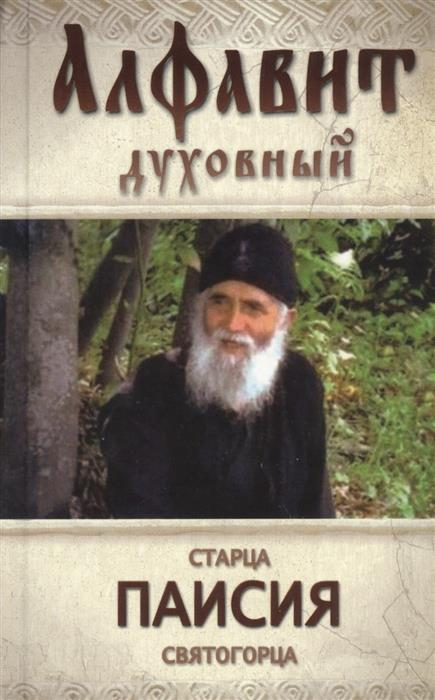Святогорец П. Алфавит духовный старца Паисия Святогорца. Избранные советы и наставления доброе слово алфавит духовный