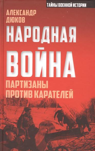 Дюков А. Народная война. Партизаны против карателей ISBN: 9785906914095