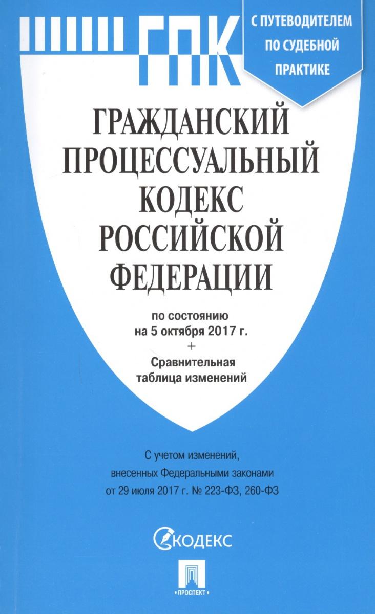 Гражданский процессуальный кодекс Российской Федерации с путеводителем по судебной практике по состоянию на 5 октября 2017 года + сравнительная таблица изменений