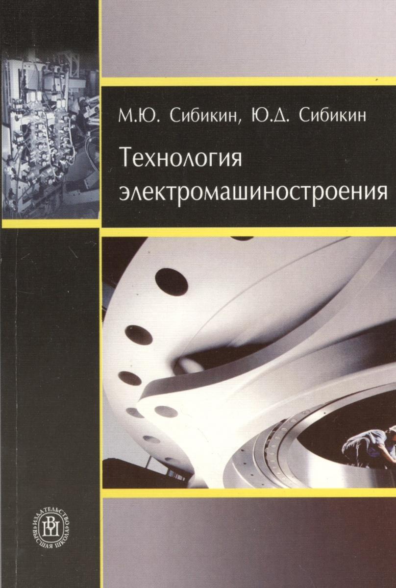 Сибикин М., Сибикин Ю. Технология электромашиностроения м ю сибикин технологическое оборудование металлорежущие станки