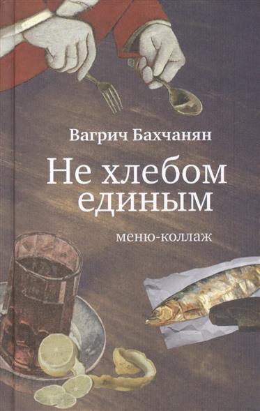 Бахчанян В. Не хлебом единым. Меню-коллаж ISBN: 9785444806708 бахчанян в не хлебом единым меню коллаж