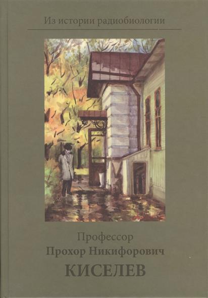 Профессор Прохор Никифорович Киселев. К 100-летию со дня рождения