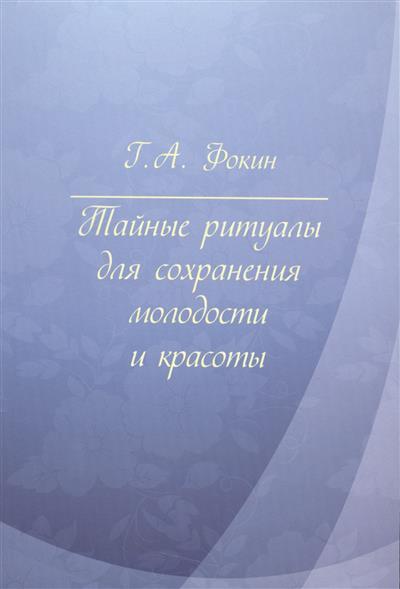 Фокин Г. Тайные ритуалы для сохранения молодости и красоты ISBN: 9785981879326