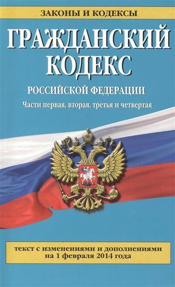 Гражданский кодекс Российской Федерации. Части первая, вторая, третья и четвертая. Текст с изменениями и дополнениями на 1 февраля 2014 года