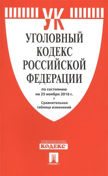 Уголовный кодекс Российской Федерации по состоянию на 25 ноября 2016 г.+ Сравнительная таблица изменений