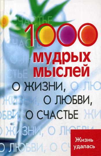 1000 мудрых мыслей О жизни О любви О счастье