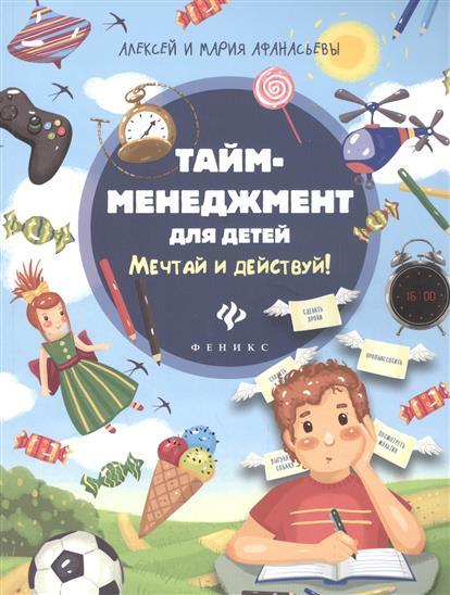 Афанасьева М., Афанасьев А. Тайм-менеджмент для детей. Мечтай и действуй феникс развивающая книга тайм менеджмент для детей