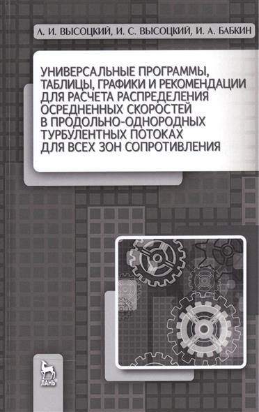 Высоцкий Л., Высоцкий И., Бабкин И. Универсальные программы, таблицы, графики и рекомендации для расчета распределения осредненных скоростей в продольно-однородных турбулентных потоках для всех зон сопротивления высоцкий