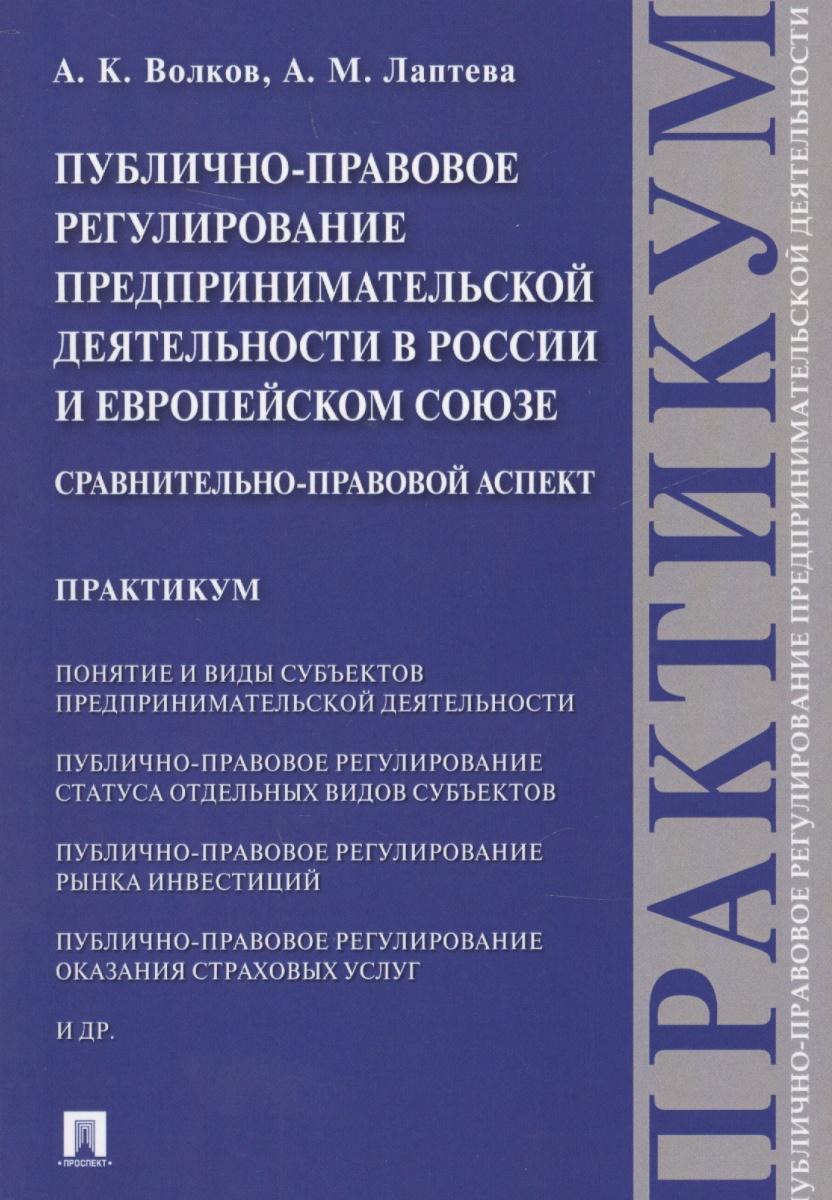 Публично-правовое регулирование предпринимательской деятельности в России и Европейском союзе. Сравнительно-правовой аспект. Практикум