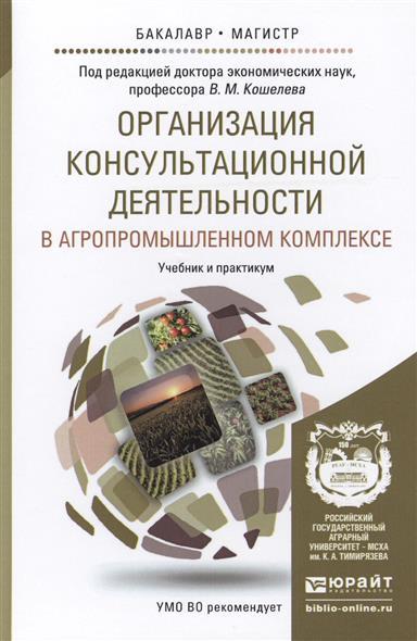 Организация консультационной деятельности в агропромышленном комплексе. Учебник и практикум для бакалавриата и магистратуры