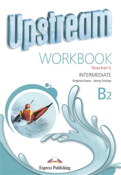 Evans V., Dooley J. Upstream Intermediate B2. Workbook. Teacher's evans v upstream c1 advanced workbook revised рабочая тетрадь