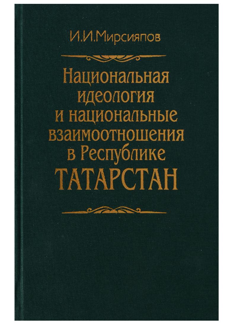 Мирсияпов И. Национальная идеология и национальные взаимоотношения в Республике Татарстан ISBN: 5777702708 туризм татарстан