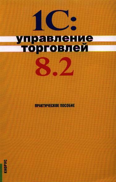 Селищев Н.: 1С:Управление торговлей 8.2: практическое пособие