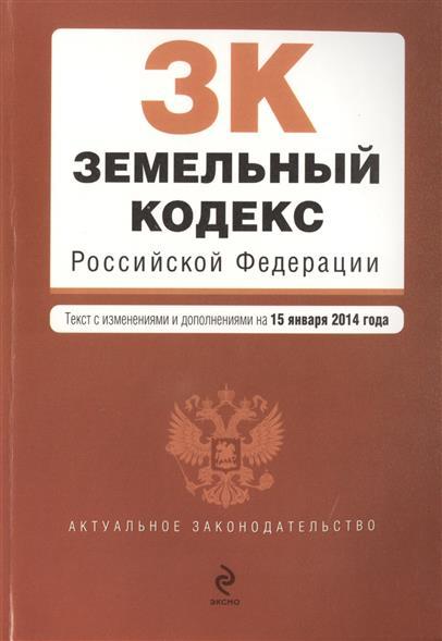 Земельный кодекс Российской Федерации. Текст с изменениями и дополнениями на 15 января 2014 года