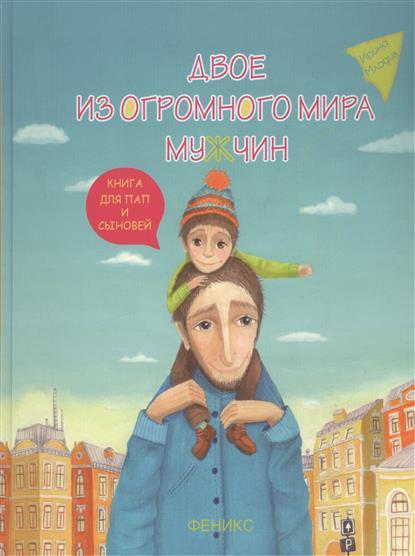Двое из огромного мира мужчин: Книга для пап и сыновей. Издание второе