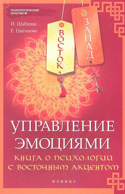 Шабшин И., Цыганова Е. Восток - Запад. Управление эмоциями. Книга о психологии с восточным акцентом