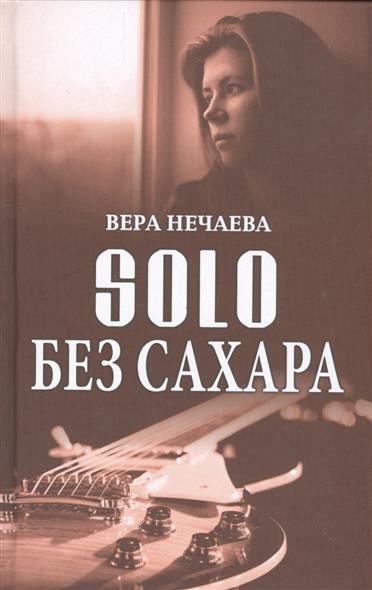 Нечаева В. SOLO без сахара. Рассказы о женщинах и не только ISBN: 9785444448298 ирина нечаева сова ихлеб