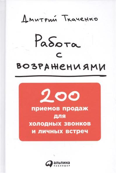Работа с возражениями. 200 приемов продаж для холодных звонков и личных встреч