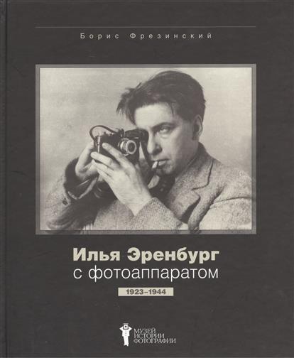 Фрезинский Б. Илья Эренбург с фотоаппаратом. 1923-1944 илья машков 1881 1944