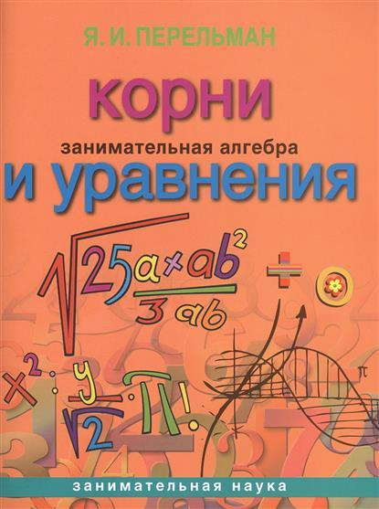 Перельман Я. Занимательная алгебра. Корни и уравнения