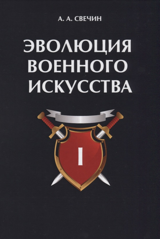 Свечин А. Эволюция военного искусства. Том I ISBN: 9785521052240