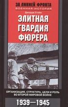 Элитная гвардия фюрера. Организация, структура, цели и роль во Второй мировой войне. 1939-1945