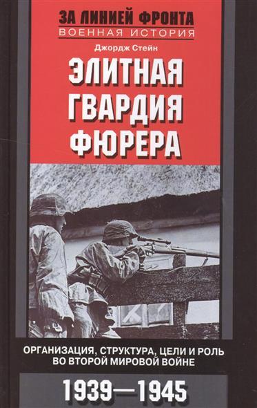 Стейн Дж. Элитная гвардия фюрера. Организация, структура, цели и роль во Второй мировой войне. 1939-1945