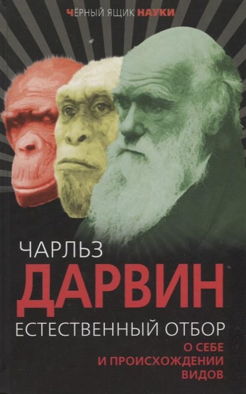 Дарвин Ч. Естественный отбор. О себе и происхождении видов