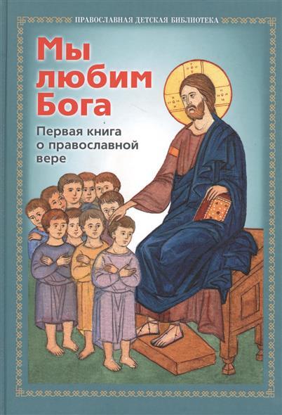 Иподиакон Виктор Баландин (сост.) Мы любим Бога. Первая книга о православной вере рудольф баландин 100 великих богов