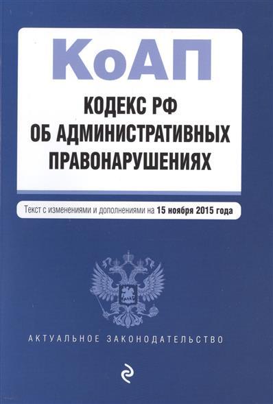 Кодекс Российской Федерации об административных правонарушениях. На 15 ноября 2015 года
