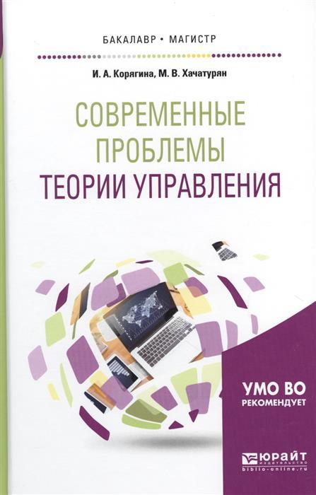 Корягина И., Хачатурян М. Современные проблемы теории управления. Учебное пособие для бакалавриата и магистратуры