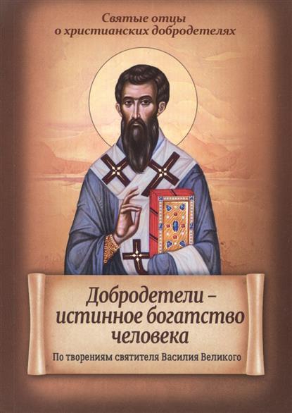 Санчес И. (сост.) Добродетели - истинное богатство человека. По творениям святителя Василия Великого