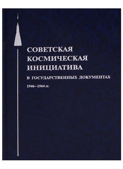 Советская космическая инициатива в государственных документах. 1946-1964 гг.