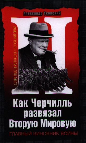 Усовский А. Как Черчилль развязал Вторую Мировую. Главный виновник войны