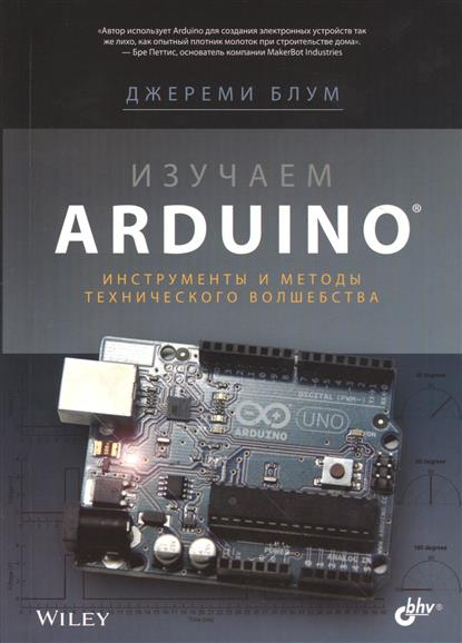 Блум Дж. Изучаем Arduino®. Инструменты и методы технического волшебства ребекка блум