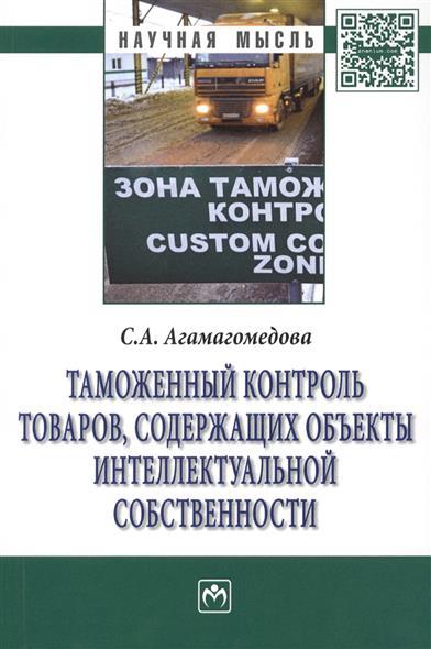 Агамагомедова С. Таможенный контроль товаров, содержащих объекты интеллектуальной собственности: Монография