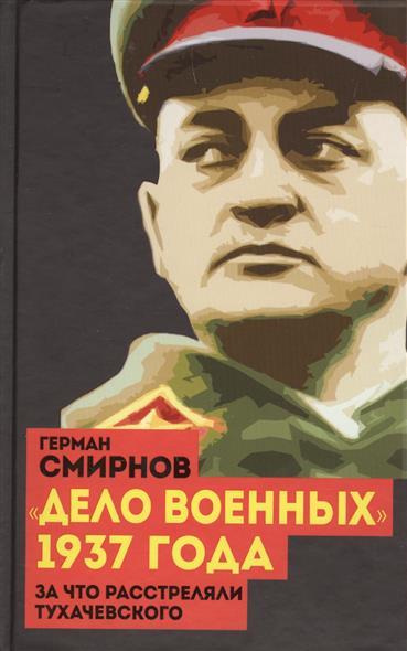 Смирнов Г. Дело военных 1937 года. За что расстреляли Тухачевского 1937 год был ли заговор военных
