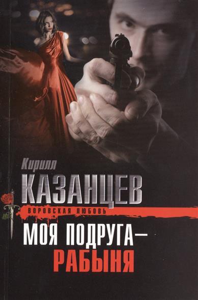 Казанцев К. Моя подруга - рабыня кирилл казанцев мажорный поцелуй
