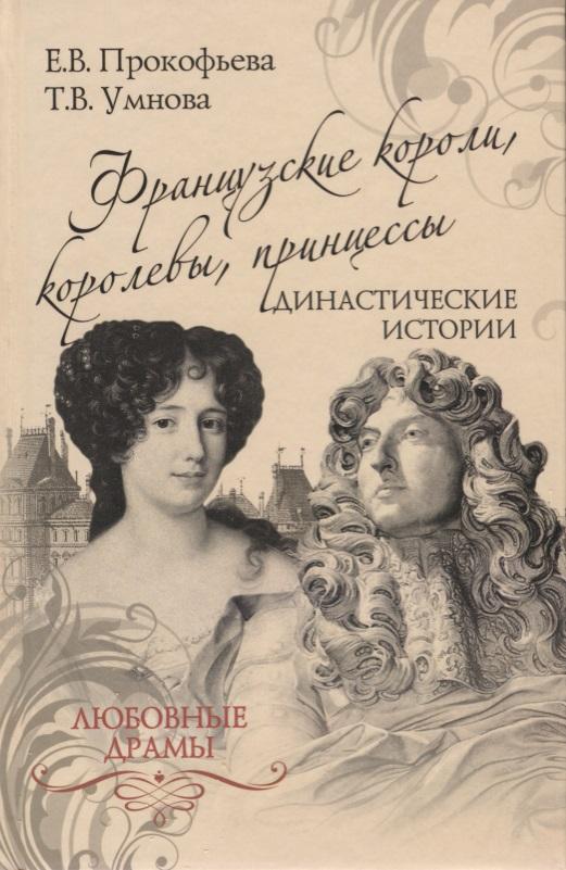 Прокофьева Е., Умнова Т. Французские короли, королевы, принцессы. Династические истории короли и королевы франции