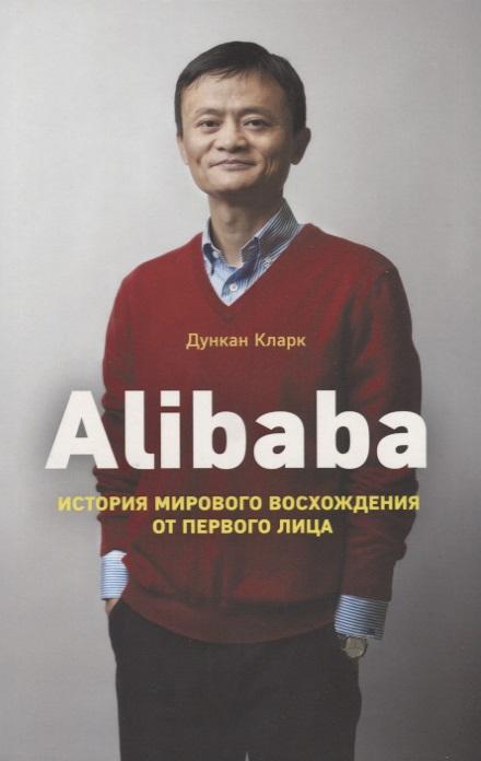 Кларк Д. Alibaba. История мирового восхождения от первого лица