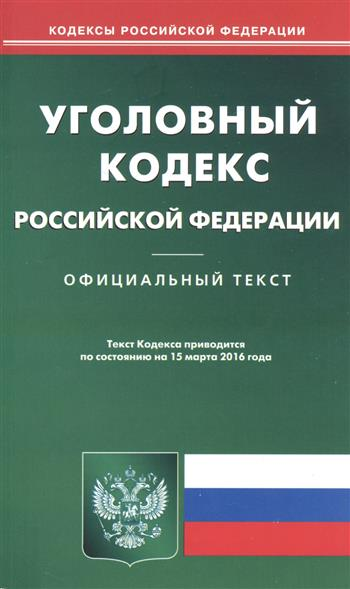 Уголовный кодекс Российской Федерации. Официальный текст. Текст Кодекса приводится по состоянию на 15 марта 2016 года