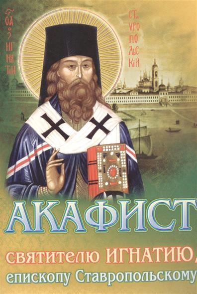 Акафист святителю Игнатию, епископу Ставропольскому акафист святителю христову николаю