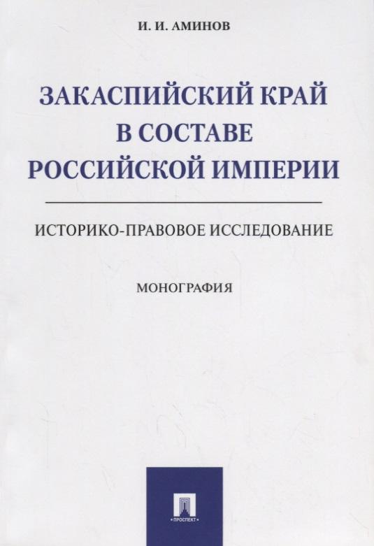 Аминов И. Закаспийский край в составе Российской империи (историко-правовое исследование)