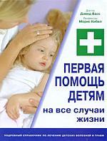 Басс Д., Кибел М. Первая помощь детям на все случаи жизни