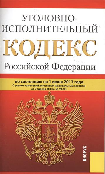 Уголовно-исполнительный кодекс Российской Федерации по состоянию на 1 июня 2013 года. С учетом изменений, внесенных Федеральным законом от 5 апреля 2013 г. № 59-ФЗ
