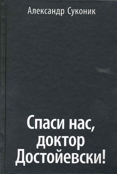 Суконик А. Спаси нас доктор Достойевски