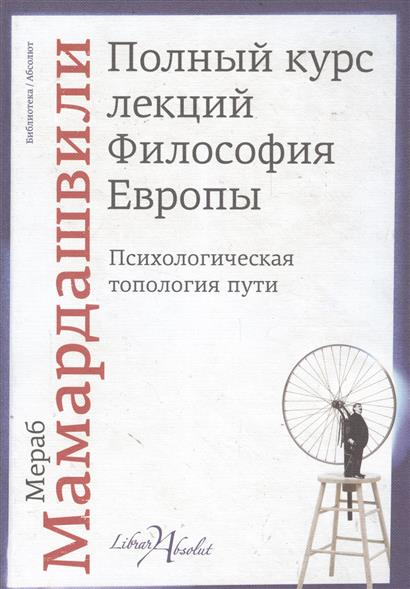 Мамардашвили М. Полный курс лекций. Философия Европы. Психологическая топология пути мамардашвили м беседы о мышлении cd