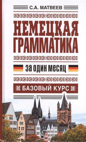 Матвеев С. Немецкая грамматика за один месяц. Базовый курс