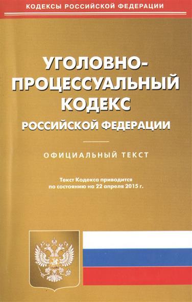 Уголовно-процессуальный кодекс Российской Федерации. Официальный текст. Текст Кодекса приводится по состоянию на 22 апреля 2015 г.
