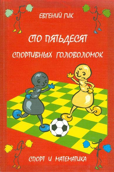 Гик Е. Сто пятьдесят спортивных головоломок. Спорт и математика